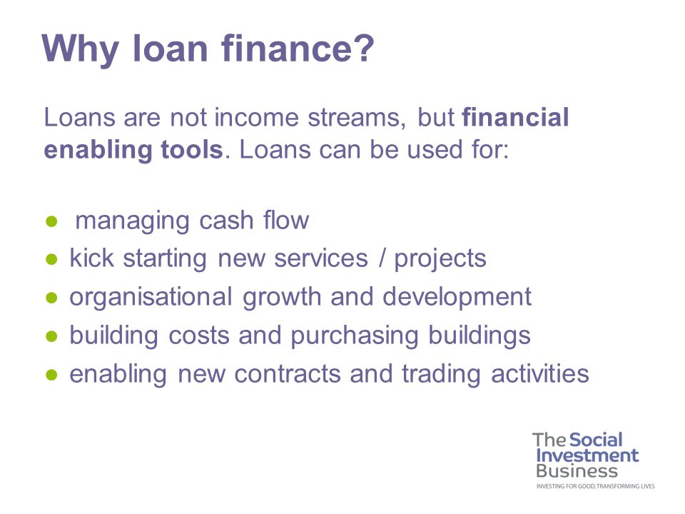 Loans are not income streams, but financial enabling tools. Loans can be used for: ● managing cash flow ●kick starting new services / projects ●organi