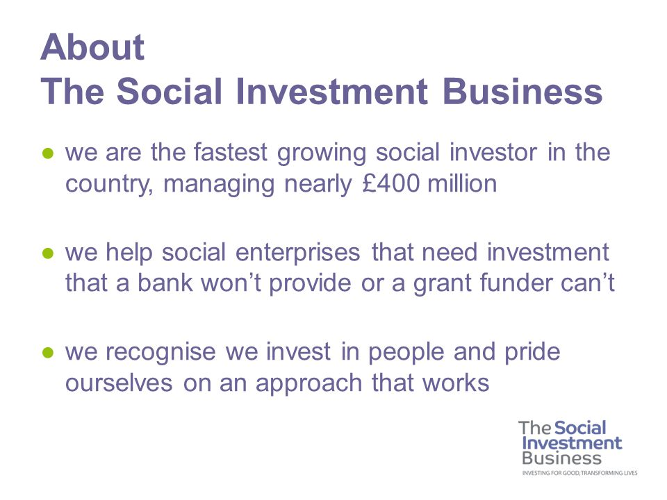 ●we are the fastest growing social investor in the country, managing nearly £400 million ●we help social enterprises that need investment that a bank