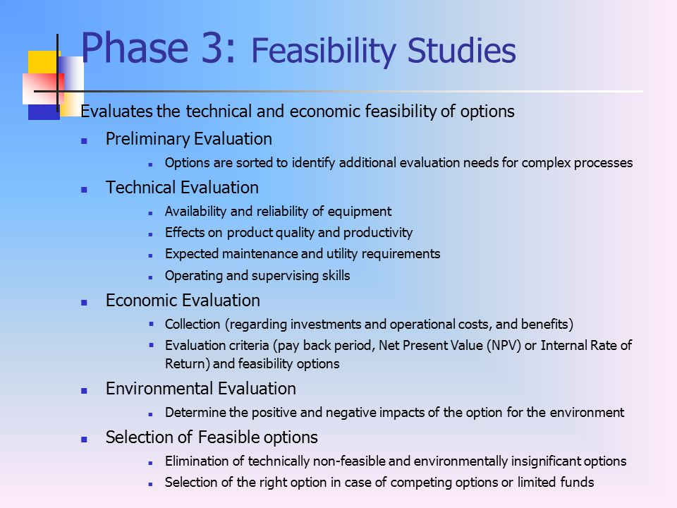Phase 3: Feasibility Studies Evaluates the technical and economic feasibility of options Preliminary Evaluation Options are sorted to identify additio