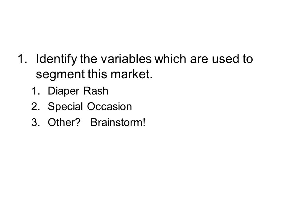 1.Identify the variables which are used to segment this market. 1.Diaper Rash 2.Special Occasion 3.Other? Brainstorm!