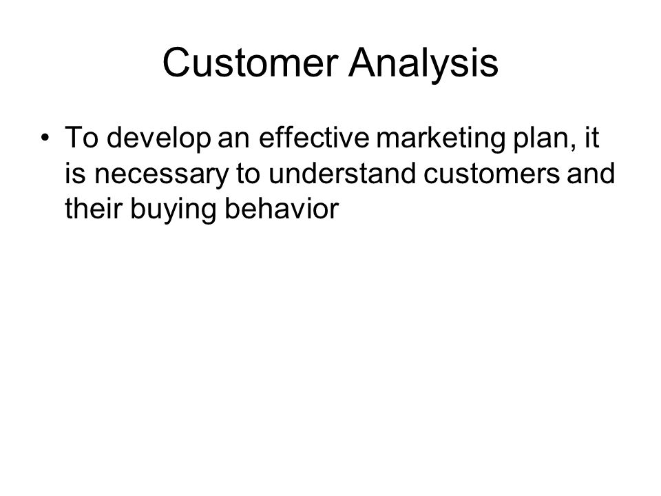 Customer Analysis To develop an effective marketing plan, it is necessary to understand customers and their buying behavior