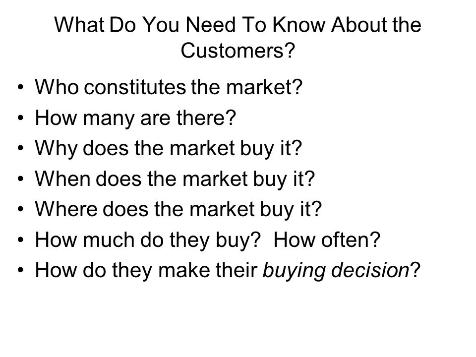 What Do You Need To Know About the Customers? Who constitutes the market? How many are there? Why does the market buy it? When does the market buy it?
