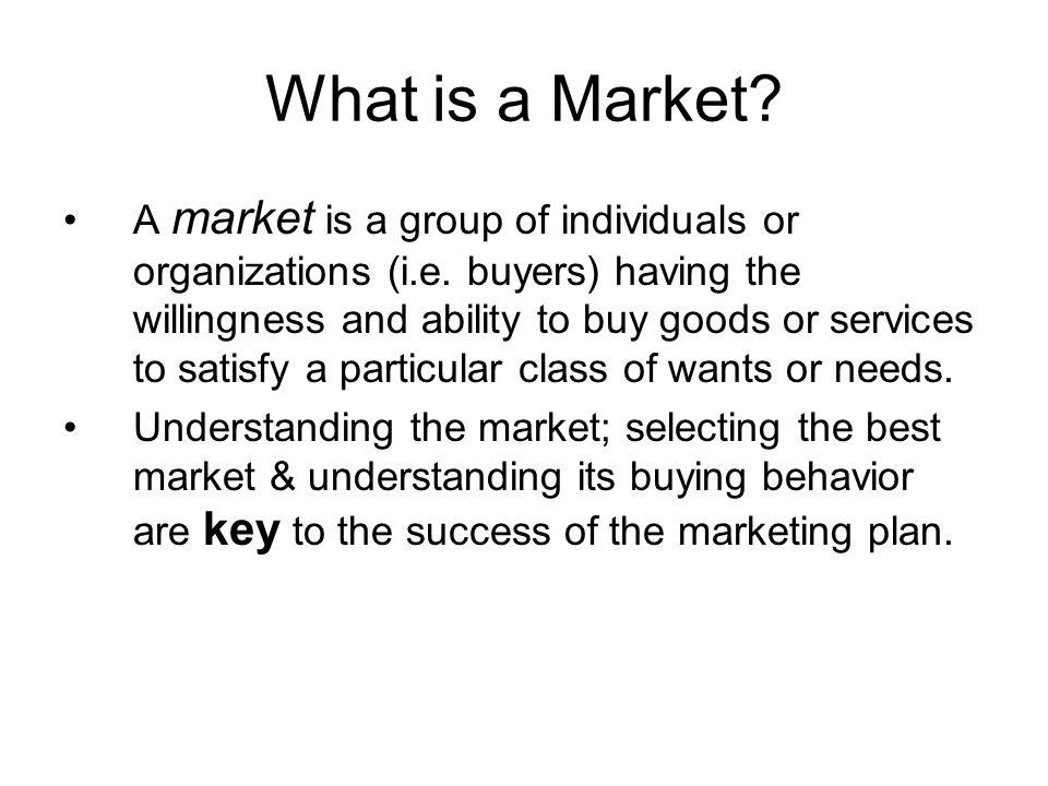 What is a Market? A market is a group of individuals or organizations (i.e. buyers) having the willingness and ability to buy goods or services to sat
