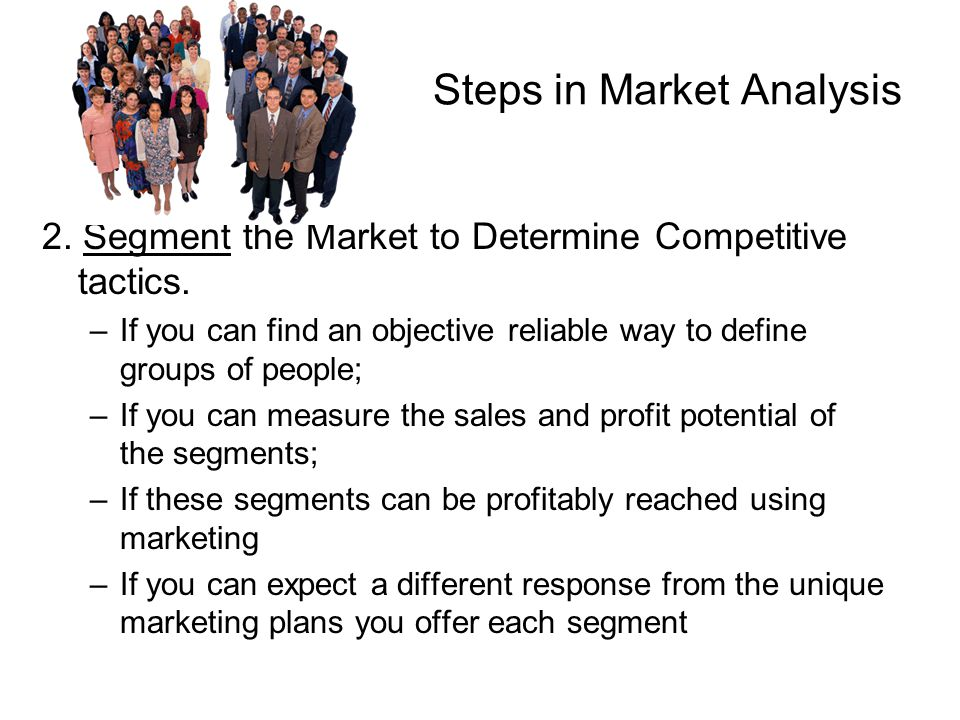 Steps in Market Analysis 2. Segment the Market to Determine Competitive tactics. –If you can find an objective reliable way to define groups of people