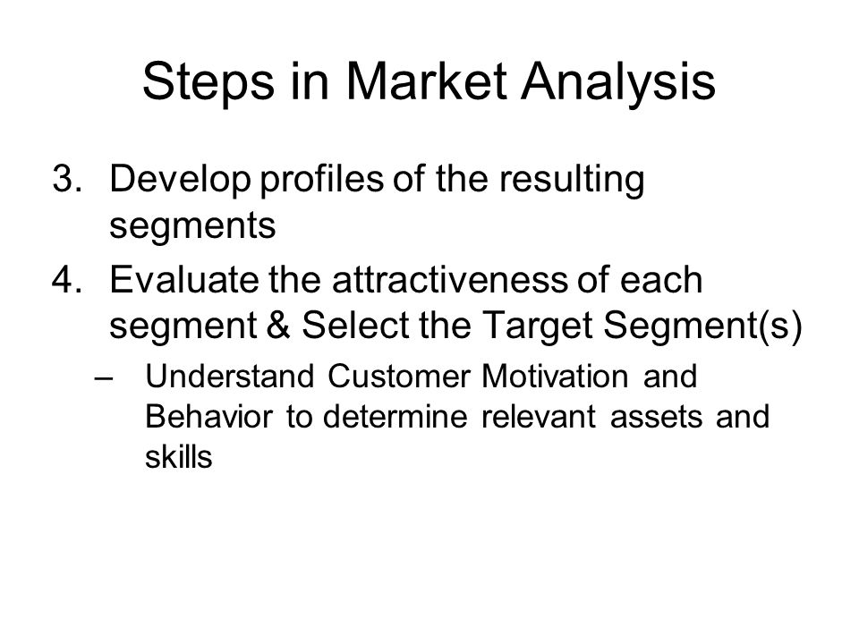 Steps in Market Analysis 3.Develop profiles of the resulting segments 4.Evaluate the attractiveness of each segment & Select the Target Segment(s) –Un