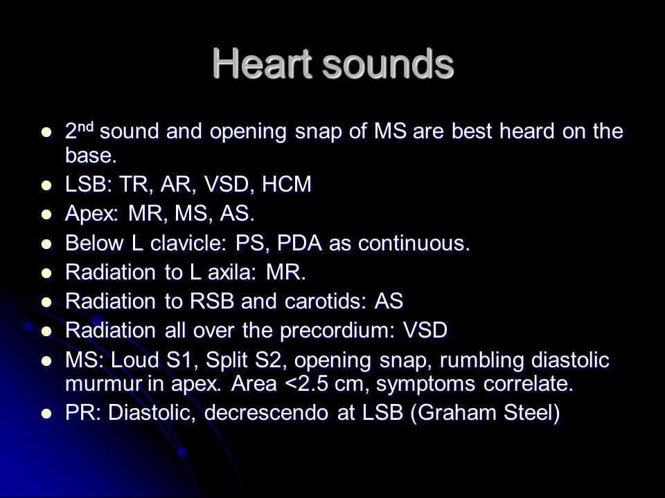 Heart sounds 2 nd sound and opening snap of MS are best heard on the base.