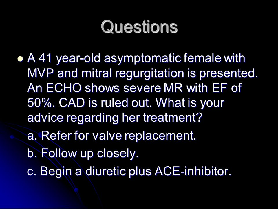 Questions A 41 year-old asymptomatic female with MVP and mitral regurgitation is presented.