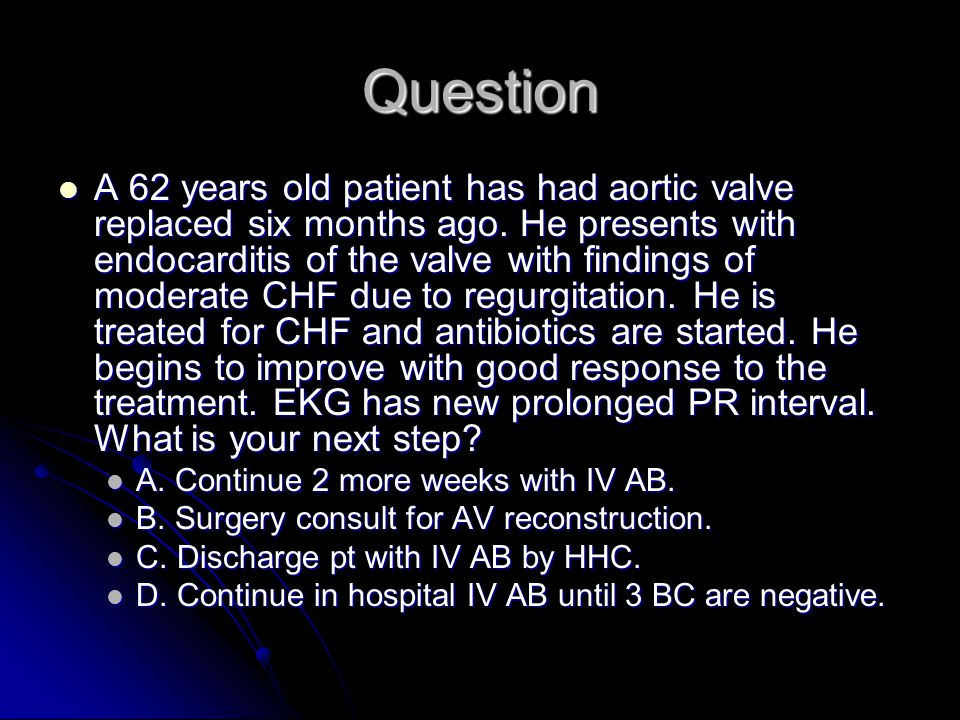 Question A 62 years old patient has had aortic valve replaced six months ago.