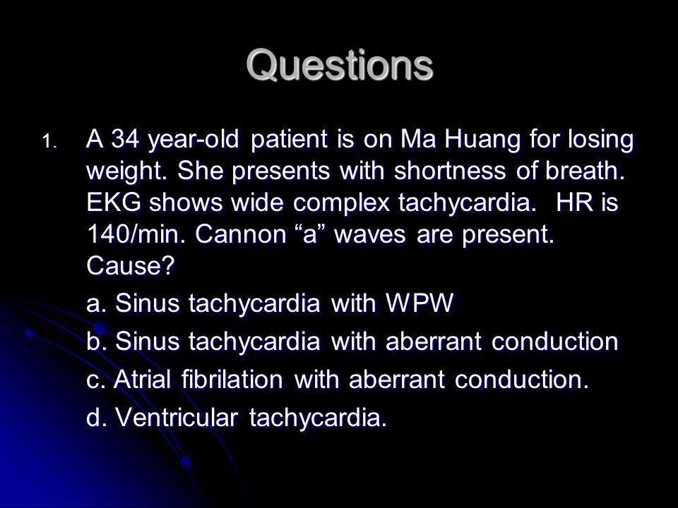 Questions 1.A 34 year-old patient is on Ma Huang for losing weight.