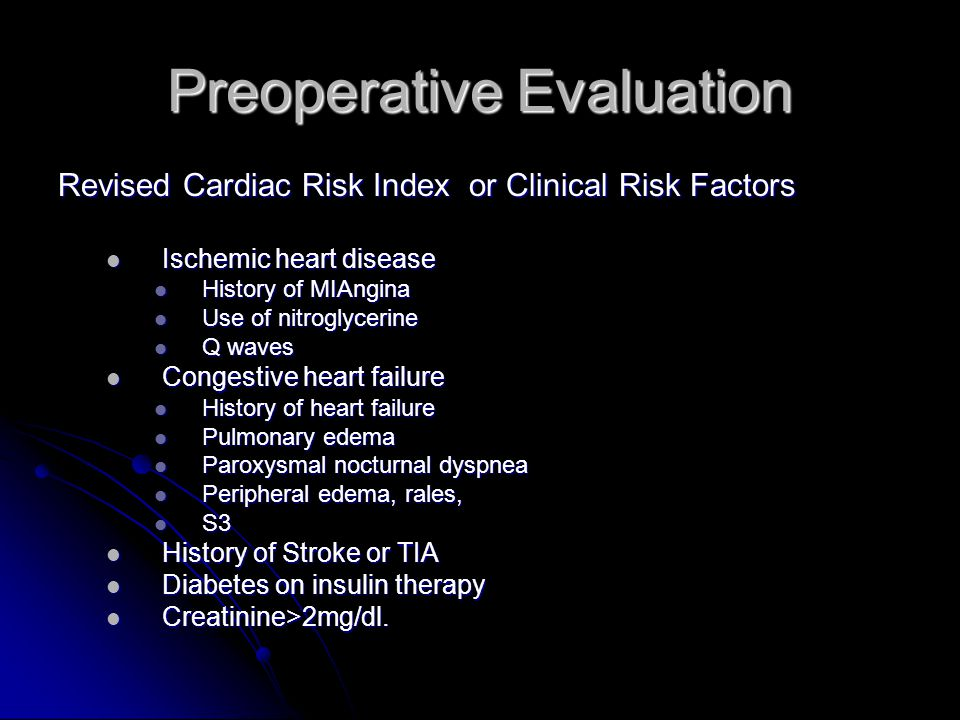 Preoperative Evaluation Revised Cardiac Risk Index or Clinical Risk Factors Ischemic heart disease Ischemic heart disease History of MIAngina History of MIAngina Use of nitroglycerine Use of nitroglycerine Q waves Q waves Congestive heart failure Congestive heart failure History of heart failure History of heart failure Pulmonary edema Pulmonary edema Paroxysmal nocturnal dyspnea Paroxysmal nocturnal dyspnea Peripheral edema, rales, Peripheral edema, rales, S3 S3 History of Stroke or TIA History of Stroke or TIA Diabetes on insulin therapy Diabetes on insulin therapy Creatinine>2mg/dl.
