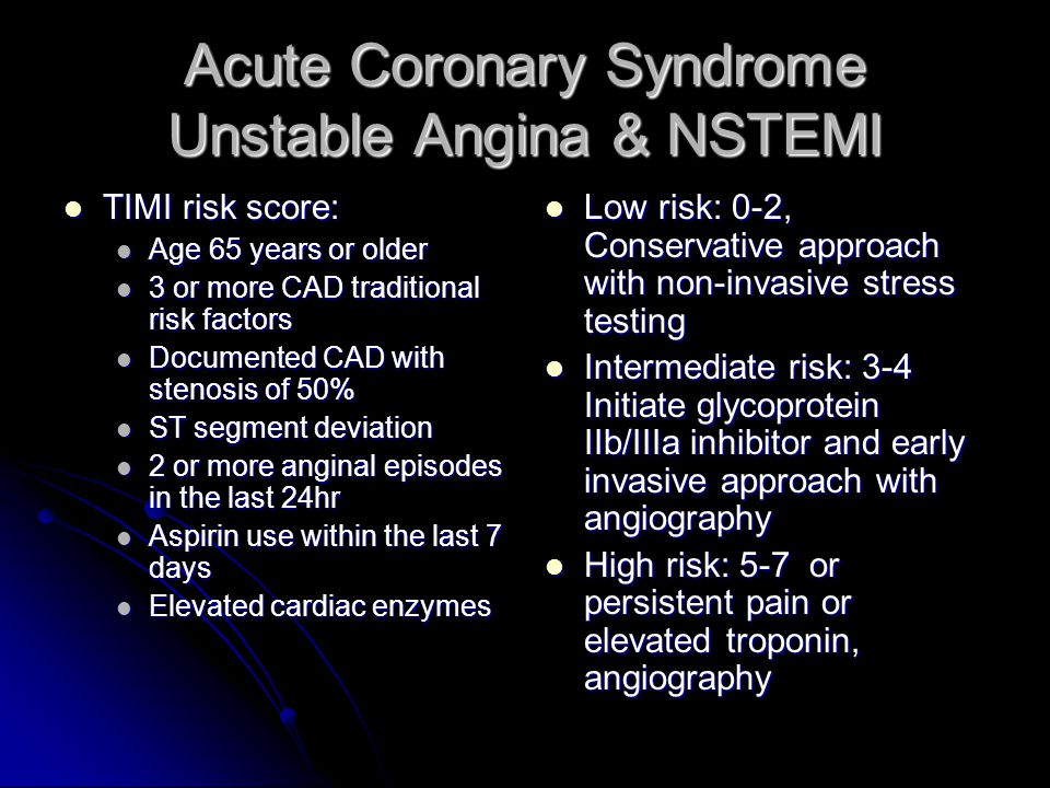 Acute Coronary Syndrome Unstable Angina & NSTEMI TIMI risk score: TIMI risk score: Age 65 years or older Age 65 years or older 3 or more CAD traditional risk factors 3 or more CAD traditional risk factors Documented CAD with stenosis of 50% Documented CAD with stenosis of 50% ST segment deviation ST segment deviation 2 or more anginal episodes in the last 24hr 2 or more anginal episodes in the last 24hr Aspirin use within the last 7 days Aspirin use within the last 7 days Elevated cardiac enzymes Elevated cardiac enzymes Low risk: 0-2, Conservative approach with non-invasive stress testing Low risk: 0-2, Conservative approach with non-invasive stress testing Intermediate risk: 3-4 Initiate glycoprotein IIb/IIIa inhibitor and early invasive approach with angiography Intermediate risk: 3-4 Initiate glycoprotein IIb/IIIa inhibitor and early invasive approach with angiography High risk: 5-7 or persistent pain or elevated troponin, angiography High risk: 5-7 or persistent pain or elevated troponin, angiography