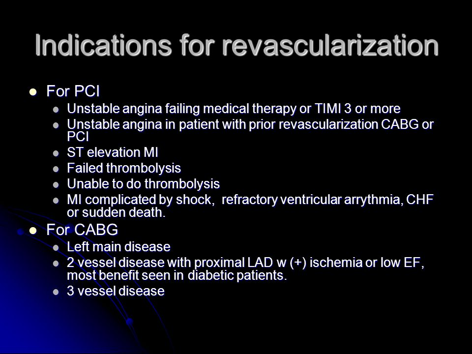 Indications for revascularization For PCI For PCI Unstable angina failing medical therapy or TIMI 3 or more Unstable angina failing medical therapy or TIMI 3 or more Unstable angina in patient with prior revascularization CABG or PCI Unstable angina in patient with prior revascularization CABG or PCI ST elevation MI ST elevation MI Failed thrombolysis Failed thrombolysis Unable to do thrombolysis Unable to do thrombolysis MI complicated by shock, refractory ventricular arrythmia, CHF or sudden death.