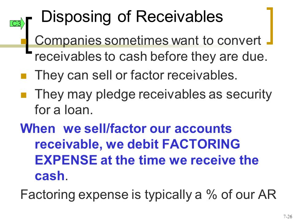 Disposing of Receivables Companies sometimes want to convert receivables to cash before they are due. They can sell or factor receivables. They may pl