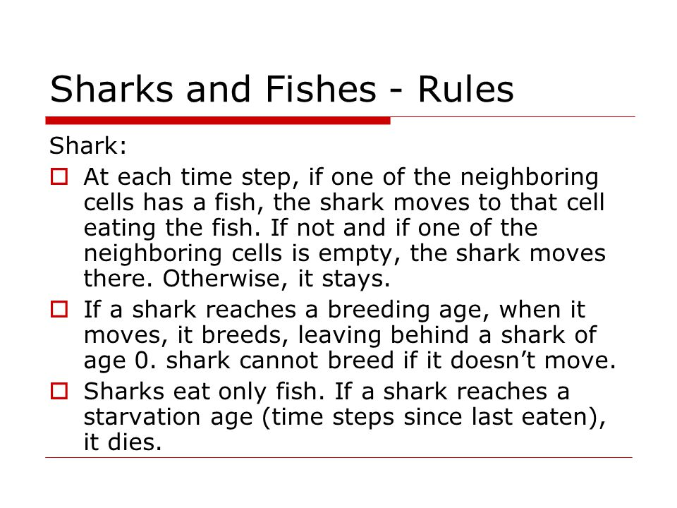Inputs and Data Structures Inputs:  Size of the grid  Distribution of sharks and fishes  Shark and fish breeding ages  Shark starvation age Data structures: A 2-D grid of cells struct ocean{ int type /* shark or fish or empty */ struct swimmer* occupier; }ocean[MAXX][MAXY] A linked list of swimmers struct swimmer{ int type; int x,y; int age; int last_ate; int iteration; swimmer* prev; swimmer* next; } *List; Sequential Code Logic Initialize ocean array and swimmers list In each time step, go through the swimmers in the order in which they are stored and perform updates