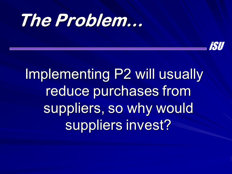 The Problem… Implementing P2 will usually reduce purchases from suppliers, so why would suppliers invest? iSU