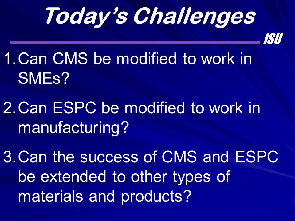 Today's Challenges iSU 1.Can CMS be modified to work in SMEs? 2.Can ESPC be modified to work in manufacturing? 3.Can the success of CMS and ESPC be ex