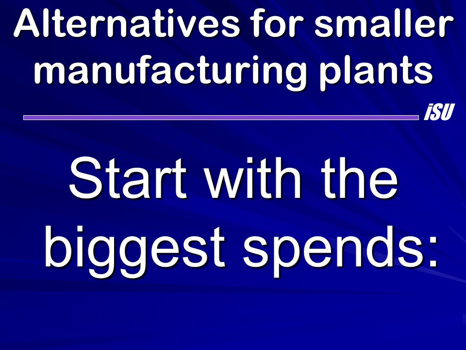 Alternatives for smaller manufacturing plants Start with the biggest spends: iSU