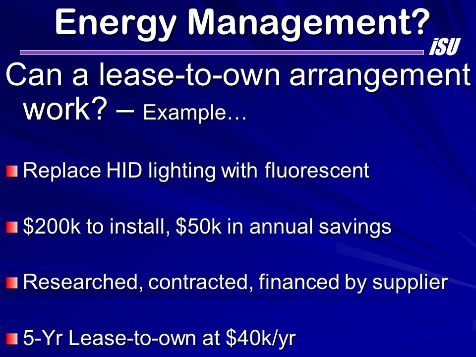 Energy Management? Can a lease-to-own arrangement work? – Example… Replace HID lighting with fluorescent $200k to install, $50k in annual savings Rese