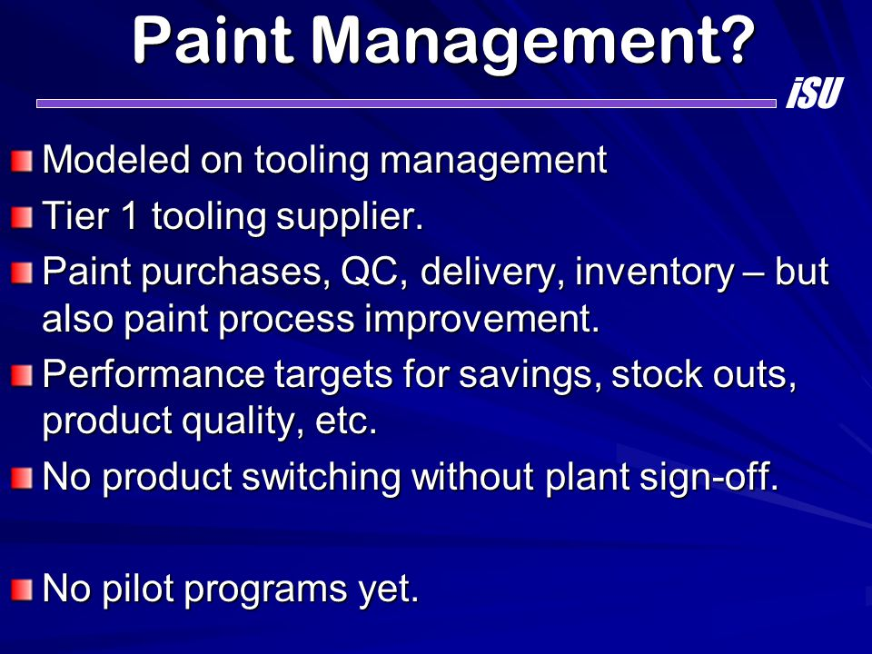 Paint Management? Modeled on tooling management Tier 1 tooling supplier. Paint purchases, QC, delivery, inventory – but also paint process improvement