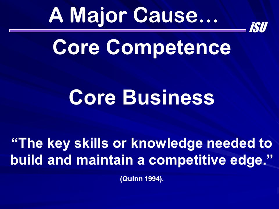 "A Major Cause… iSU Core Competence Core Business ""The key skills or knowledge needed to build and maintain a competitive edge."" (Quinn 1994)."