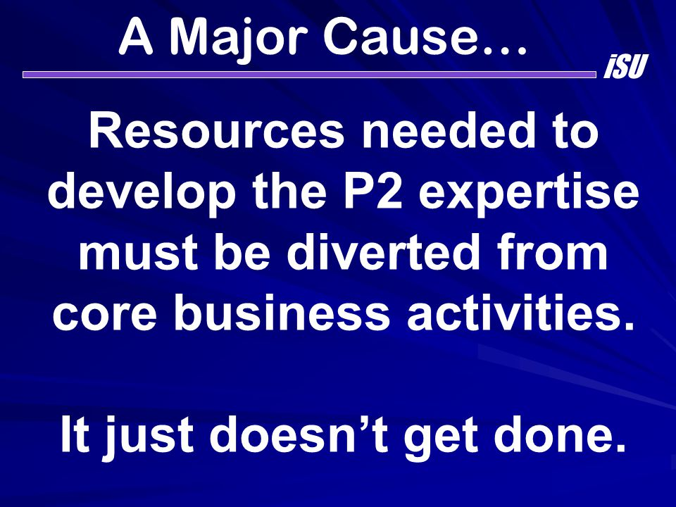 A Major Cause… iSU Resources needed to develop the P2 expertise must be diverted from core business activities. It just doesn't get done.