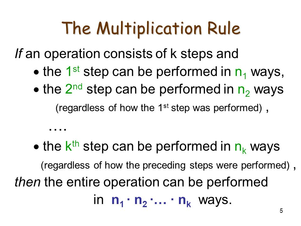 5 The Multiplication Rule If an operation consists of k steps and  the 1 st step can be performed in n 1 ways,  the 2 nd step can be performed in n 2 ways (regardless of how the 1 st step was performed), ….