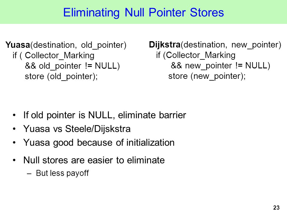 23 Eliminating Null Pointer Stores If old pointer is NULL, eliminate barrier Yuasa vs Steele/Dijskstra Yuasa good because of initialization Null stores are easier to eliminate –But less payoff Yuasa(destination, old_pointer) if ( Collector_Marking && old_pointer != NULL) store (old_pointer); Dijkstra(destination, new_pointer) if (Collector_Marking && new_pointer != NULL) store (new_pointer);