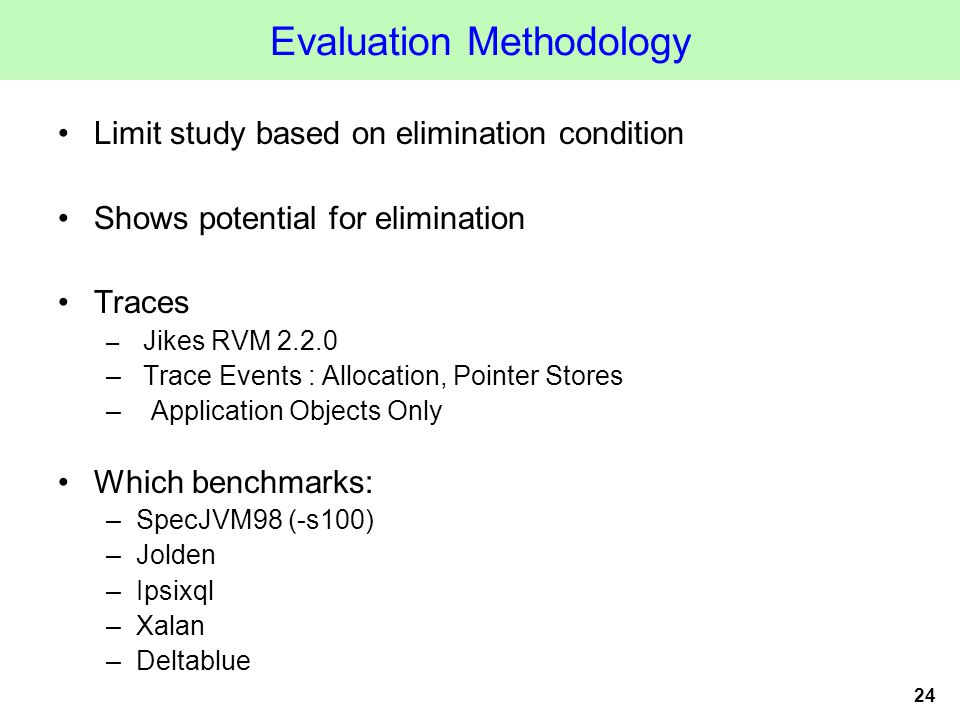 24 Evaluation Methodology Limit study based on elimination condition Shows potential for elimination Traces – Jikes RVM 2.2.0 – Trace Events : Allocation, Pointer Stores – Application Objects Only Which benchmarks: –SpecJVM98 (-s100) –Jolden –Ipsixql –Xalan –Deltablue