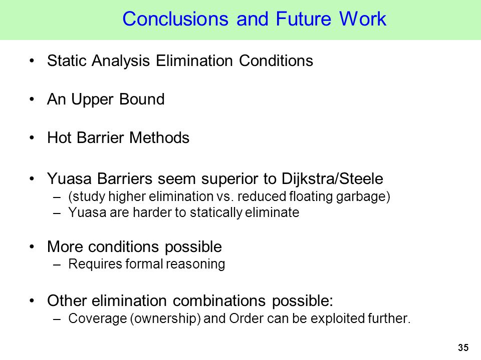 35 Conclusions and Future Work Static Analysis Elimination Conditions An Upper Bound Hot Barrier Methods Yuasa Barriers seem superior to Dijkstra/Steele –(study higher elimination vs.