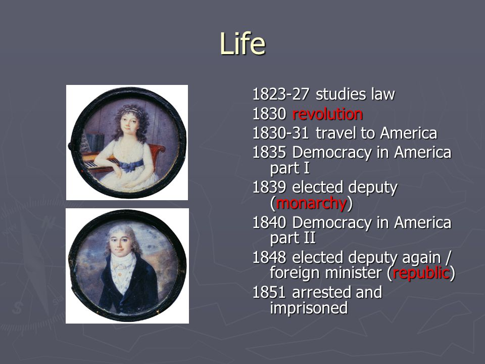 Life 1823-27 studies law 1830 revolution 1830-31 travel to America 1835 Democracy in America part I 1839 elected deputy (monarchy) 1840 Democracy in America part II 1848 elected deputy again / foreign minister (republic) 1851 arrested and imprisoned