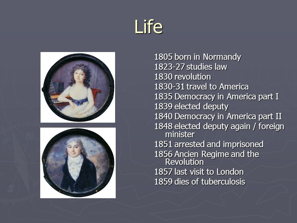 Life 1805 born in Normandy 1823-27 studies law 1830 revolution 1830-31 travel to America 1835 Democracy in America part I 1839 elected deputy 1840 Democracy in America part II 1848 elected deputy again / foreign minister 1851 arrested and imprisoned 1856 Ancien Regime and the Revolution 1857 last visit to London 1859 dies of tuberculosis