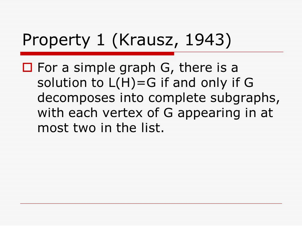 Property 1 (Krausz, 1943)  For a simple graph G, there is a solution to L(H)=G if and only if G decomposes into complete subgraphs, with each vertex of G appearing in at most two in the list.