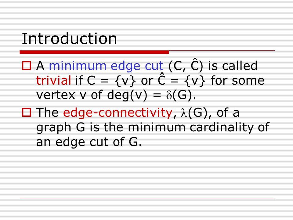 Introduction  A minimum edge cut (C, Ĉ ) is called trivial if C = {v} or Ĉ = {v} for some vertex v of deg(v) = (G).