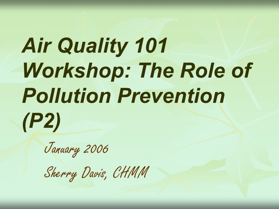 Air Quality 101 Workshop: The Role of Pollution Prevention (P2) January 2006 Sherry Davis, CHMM
