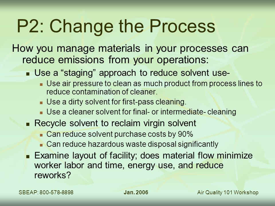Air Quality 101 WorkshopSBEAP: 800-578-8898Jan. 2006 P2: Change the Process How you manage materials in your processes can reduce emissions from your