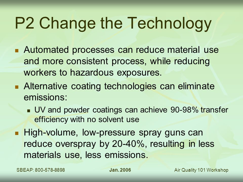 Air Quality 101 WorkshopSBEAP: 800-578-8898Jan. 2006 P2 Change the Technology Automated processes can reduce material use and more consistent process,