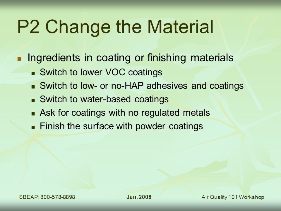 Air Quality 101 WorkshopSBEAP: 800-578-8898Jan. 2006 P2 Change the Material Ingredients in coating or finishing materials Switch to lower VOC coatings