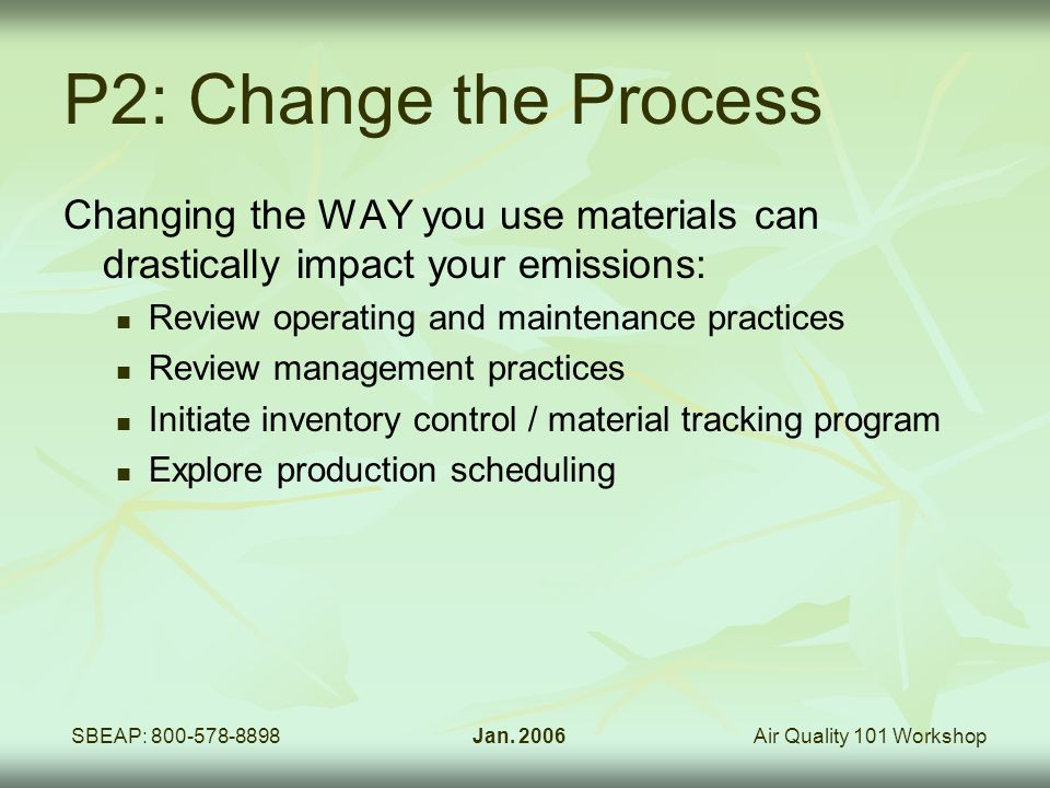 Air Quality 101 WorkshopSBEAP: 800-578-8898Jan. 2006 P2: Change the Process Changing the WAY you use materials can drastically impact your emissions: