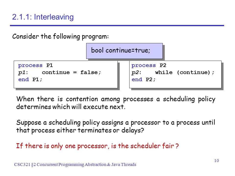 10 CSC321 §2 Concurrent Programming Abstraction & Java Threads 2.1.1: Interleaving Consider the following program: process P1 p1:continue = false; end