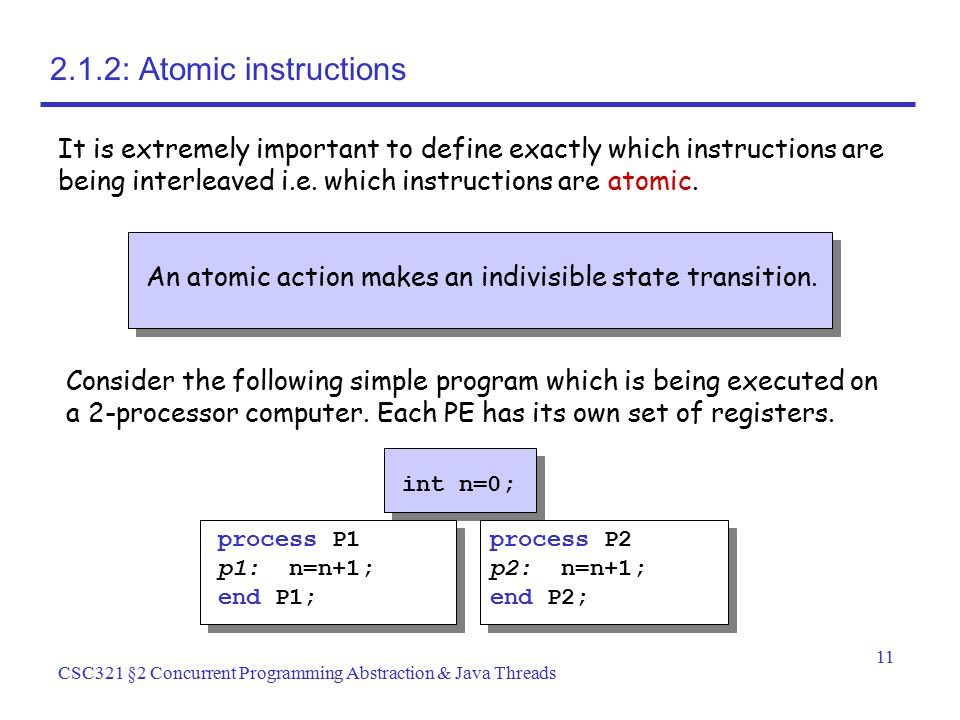 11 CSC321 §2 Concurrent Programming Abstraction & Java Threads An atomic action makes an indivisible state transition. 2.1.2: Atomic instructions It i