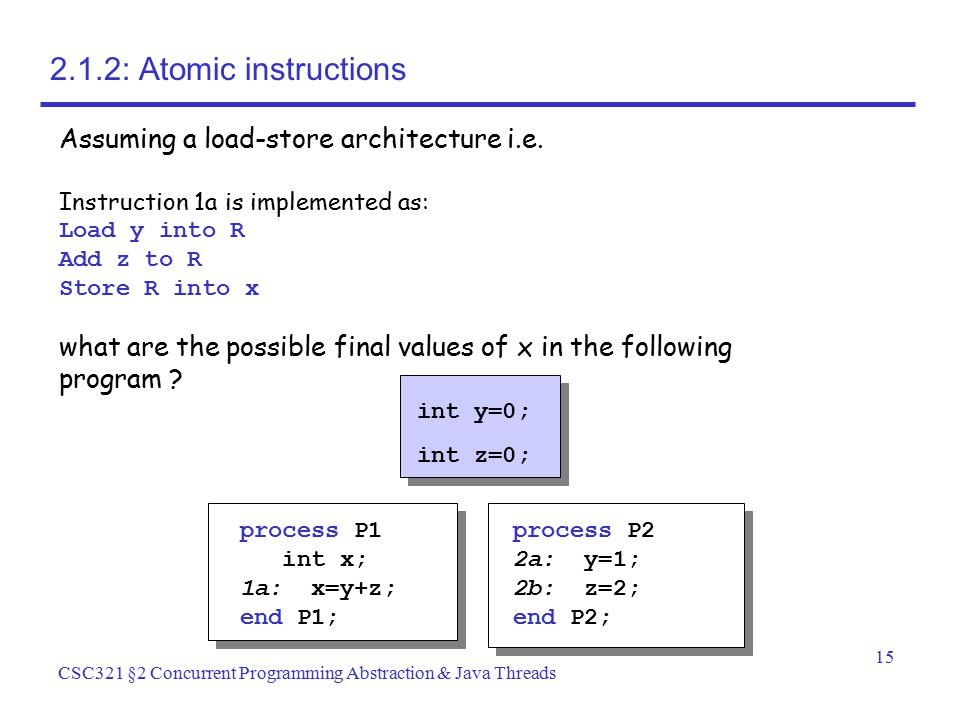 15 CSC321 §2 Concurrent Programming Abstraction & Java Threads 2.1.2: Atomic instructions int y=0; int z=0; process P1 int x; 1a: x=y+z; end P1; proce
