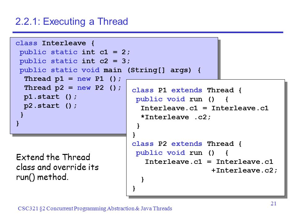 21 CSC321 §2 Concurrent Programming Abstraction & Java Threads 2.2.1: Executing a Thread class Interleave { public static int c1 = 2; public static in