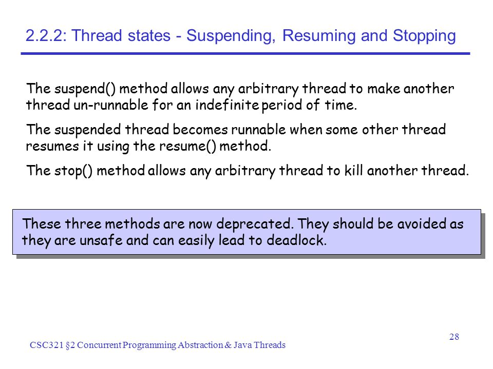 28 CSC321 §2 Concurrent Programming Abstraction & Java Threads 2.2.2: Thread states - Suspending, Resuming and Stopping The suspend() method allows an