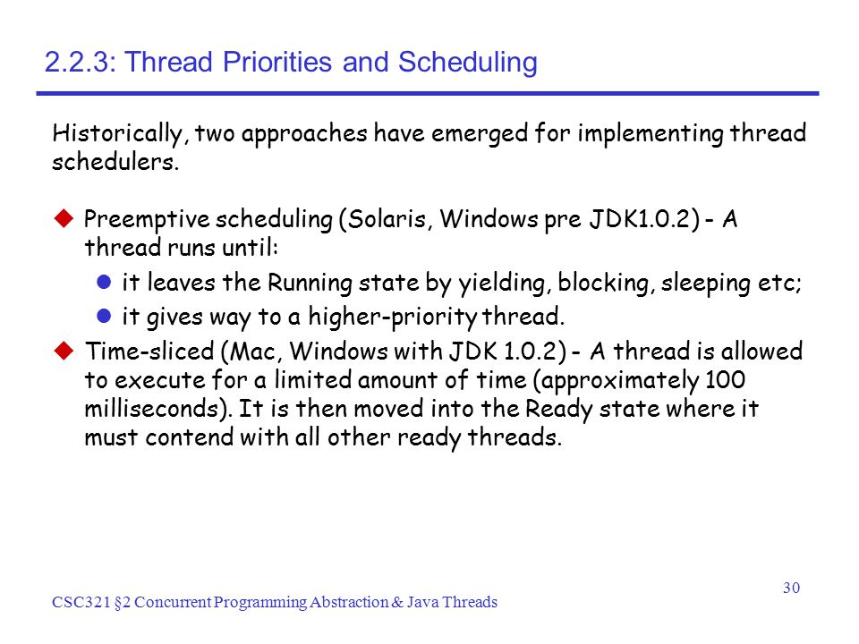 30 CSC321 §2 Concurrent Programming Abstraction & Java Threads 2.2.3: Thread Priorities and Scheduling  Preemptive scheduling (Solaris, Windows pre J