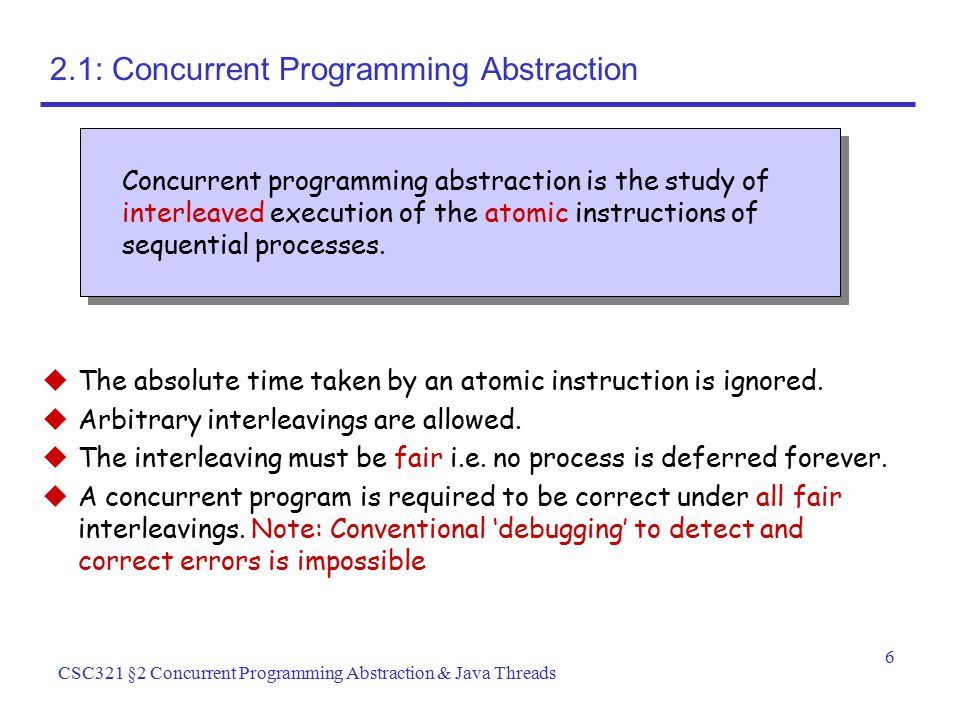 6 CSC321 §2 Concurrent Programming Abstraction & Java Threads 2.1: Concurrent Programming Abstraction  The absolute time taken by an atomic instructi
