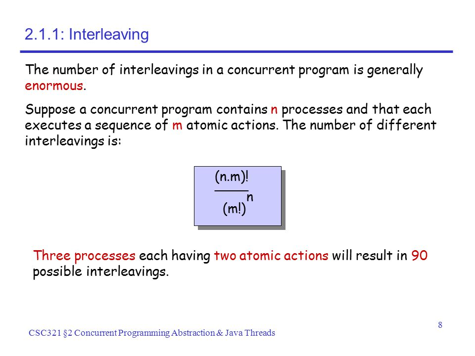 8 CSC321 §2 Concurrent Programming Abstraction & Java Threads 2.1.1: Interleaving The number of interleavings in a concurrent program is generally eno