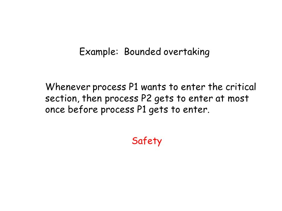 Example: Bounded overtaking Whenever process P1 wants to enter the critical section, then process P2 gets to enter at most once before process P1 gets to enter.