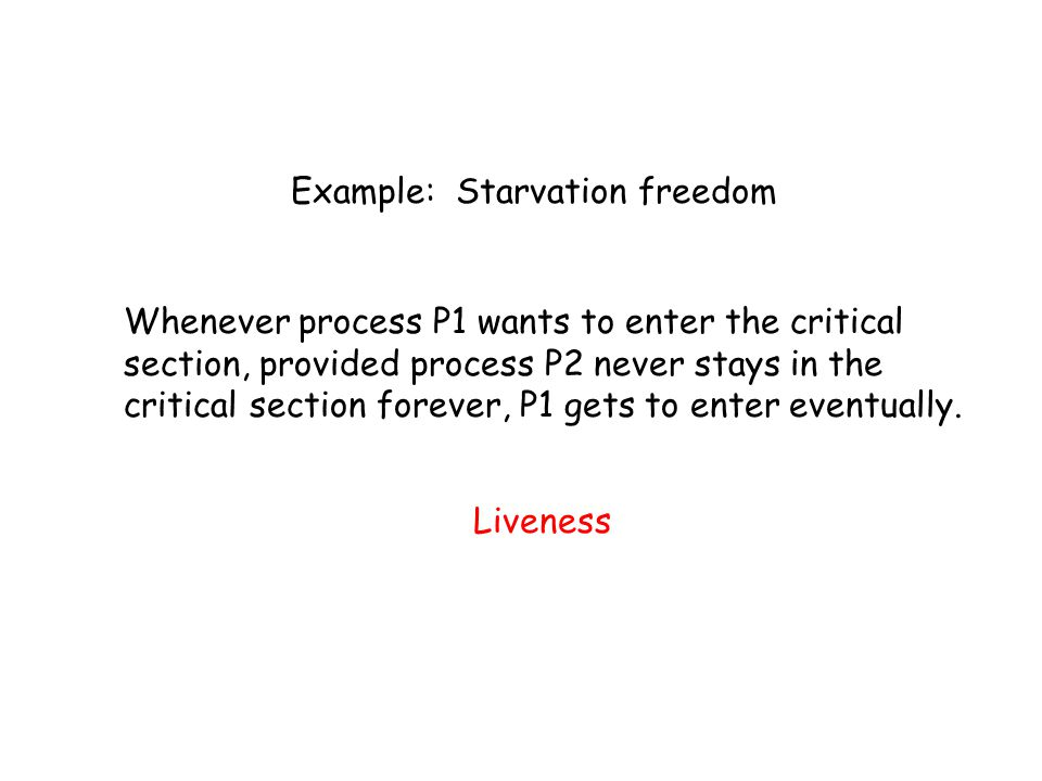 Example: Starvation freedom Whenever process P1 wants to enter the critical section, provided process P2 never stays in the critical section forever, P1 gets to enter eventually.