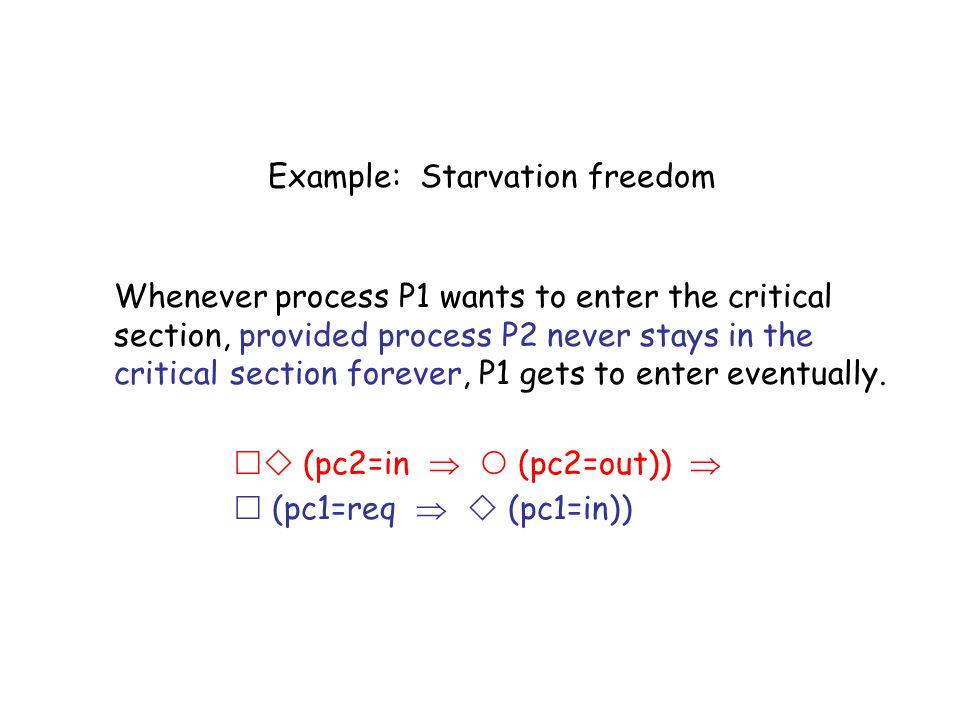 Example: Starvation freedom Whenever process P1 wants to enter the critical section, provided process P2 never stays in the critical section forever,
