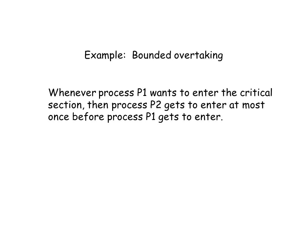 Example: Bounded overtaking Whenever process P1 wants to enter the critical section, then process P2 gets to enter at most once before process P1 gets